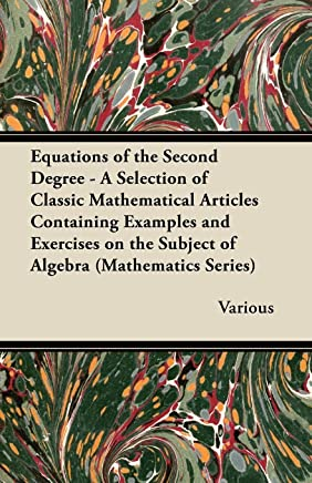 Equations of the Second Degree - A Selection of Classic Mathematical Articles Containing Examples and Exercises on the Subject of Algebra (Mathematics