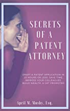 Secrets Of A Patent Attorney: Draft A Patent Application in 20 Hours or Less: Save Time, Impress Your Colleagues, Build Wealth, & Get Promoted!