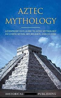Aztec Mythology: A Comprehensive Guide to Aztec Mythology Including Myths, Art, Religion, and Culture