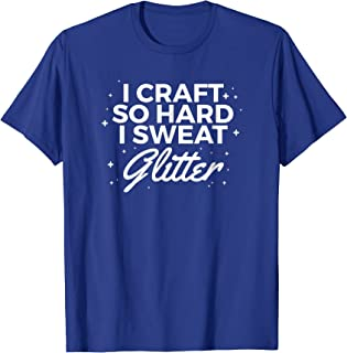 I Craft So Hard I Sweat Glitter T Shirt