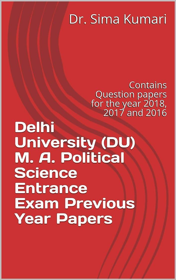 特権王位世紀Delhi University (DU) M. A. Political Science Entrance Exam Previous Year Papers: Contains Question papers for the year 2018, 2017 and 2016 (Excellence Brings Success Series Book 2) (English Edition)