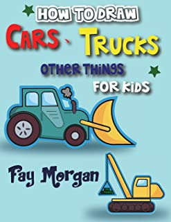 How to Draw Cars, Trucks, Other Things for kids: Step by Step to Learn Drawing Cars for Kids . (Step-by-Step Drawing Books for Kds)
