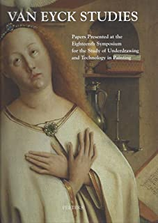 Van Eyck Studies: Papers Presented at the Eighteenth Symposium for the Study of Underdrawing and Technology in Panting, Brussels, 19-21 September 2012 ... and Technology in Painting, Symposium)