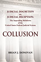 Collusion: Judicial Discretion vs. Judicial Deception - The Impending Meltdown of the United States Federal Judicial System