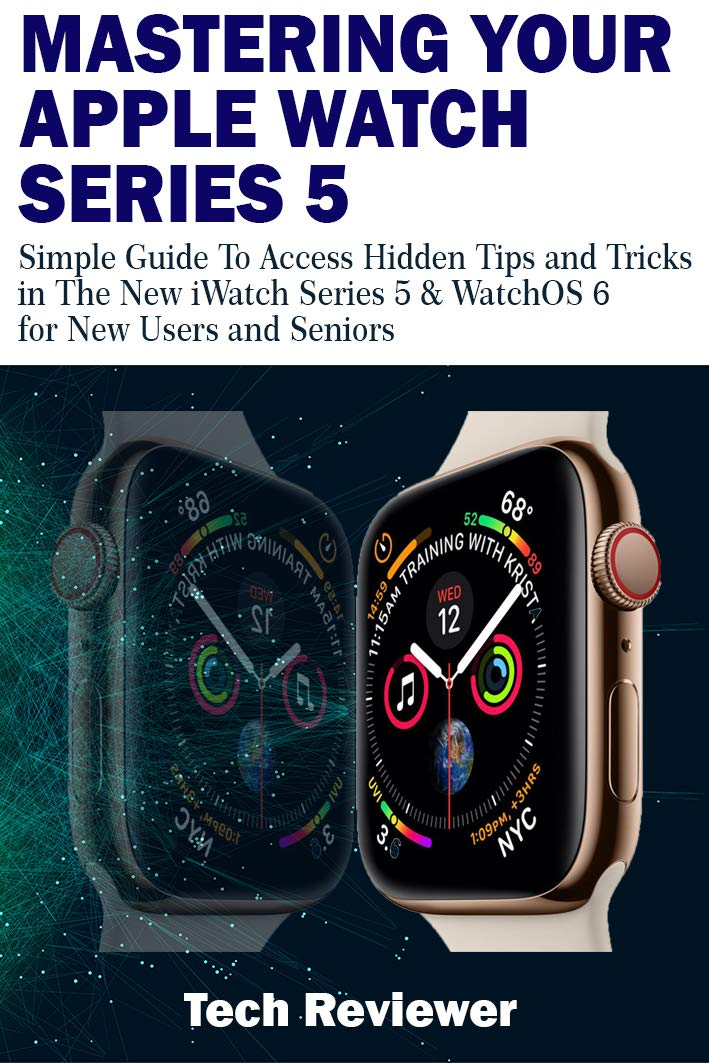 MASTERING YOUR APPLE WATCH SERIES 5: Simple Guide To Access Hidden Tips And Tricks In The New IWatch Series 5 & WatchOS 6 ...