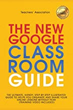 The New Google Classroom Guide: The Ultimate, Handy, Step-by-Step Illustrated Guide to Helps You Organize and Share Your O...