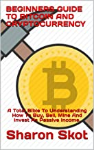 BEGINNERS GUIDE TO BITCOIN AND CRYPTOCURRENCY: A Total Bible To Understanding How To Buy, Sell, Mine And Invest As Passive...