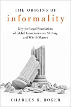 The Origins of Informality: Why the Legal Foundations of Global Governance are Shifting, and Why It Matters (English Edition)