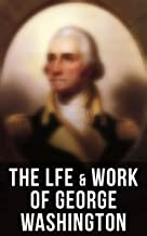 The Lfe & Work of George Washington: Military Journals, Rules of Civility, Remarks About the French and Indian War, Letters, Presidential Work & Inaugural ... by Washington Irving & Woodrow Wilson