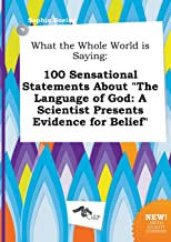 What the Whole World Is Saying: 100 Sensational Statements about the Language of God: A Scientist Presents Evidence for Be...
