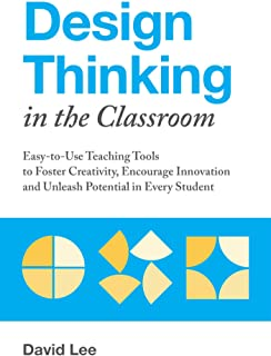Design Thinking In The Classroom: Easy-to-Use Teaching Tools to Foster Creativity, Encourage Innovation, and Unleash Poten...