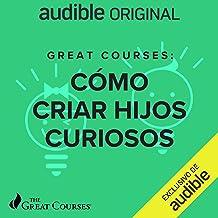 Great Courses: Como Criar Hijos Curiosos (Narración en Castellano)