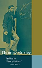 Thomas Huxley: Making the 'Man of Science' (Cambridge Science Biographies)