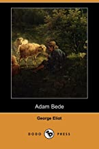Adam Bede (Dodo Press): George Eliot' Was The Pseudonym Used By Mary Ann Evans. She Was One Of The Most Important Writers Of The Victorian Era, Renowned For Her Deep Psychological