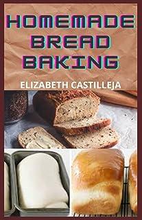 Homemade Bread Baking: Quick & Easy Guide To Simple Bread Baking Recipes Ideas To Making Gluten-Free Bread, Keto Bread, Eg...