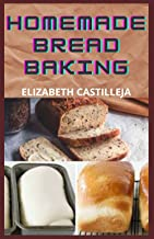Homemade Bread Baking: Quick & Easy Guide To Simple Bread Baking Recipes Ideas To Making Gluten-Free Bread, Keto Bread, Eg...