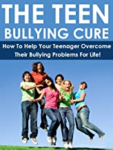 The Teen Bullying Cure: How To Help Your Teenager Overcome Their Bullying Problems For Life!