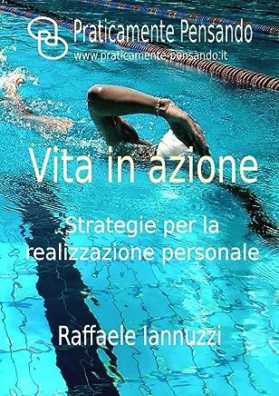 Vita in azione: Strategie per la realizzazione personale (Collana Praticamente Pensando - Pensiero Strategico)