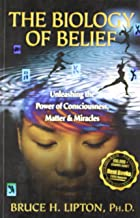 The Biology Of Belief : Unleashing The Power Of Consciousness, Matter & Miracles [Paperback] [Jan 01, 2010] Lipton; Bruce H. Ph.D.