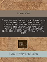 Foxes and firebrands, or, A specimen of the danger and harmony of popery and separation wherein is proved the undeniable matter of fact and reason, ... from the Church of England (1682-1689)