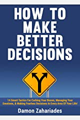 How to Make Better Decisions: 14 Smart Tactics for Curbing Your Biases, Managing Your Emotions, And Making Fearless Decisions in Every Area of Your Life! Kindle Edition