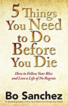 5 Things You Need to Do Before You Die: How to Follow Your Bliss and Live a Life of No Regrets