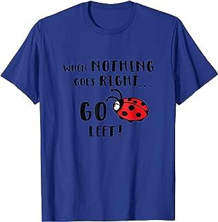 When Nothing Goes Right, Go Left - Ladybug T-Shirt