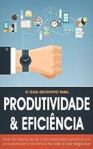 Produtividade & Eficiência: As 80 fórmulas e dicas para aumentar seu sucesso nos negócios e na vida!