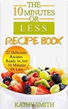 The 10 minutes Or Less Recipe Book: 22 Delicious Recipes Ready In Just  10 Minutes Or Less (Easy healthy meals,vegetarian slow cooker cookbook,dinner recipes,quick ... meal cookbook) Book 2) (English Edition)