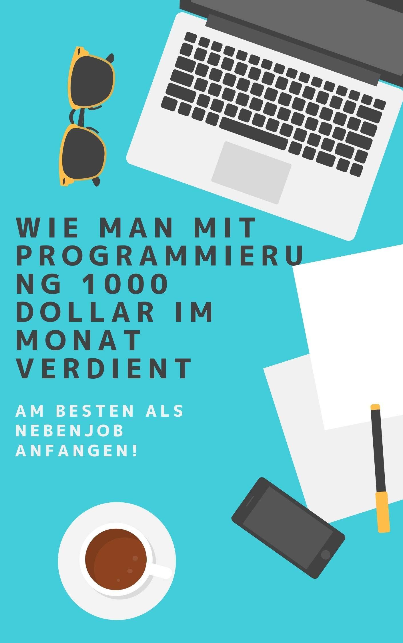 Wie man mit Programmierung 1000 Dollar im Monat verdient: Am besten als Nebenjob anfangen! (German Edition)