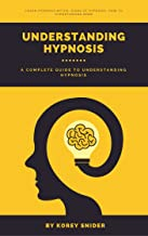 Hypnosis: The Ultimate Guide to Understanding Hypnosis, what is hypnosis, hypnosis myths, hypnosis history, how can hypnosis help me, how to hypnotize people: A complete guide to understand hypnosis