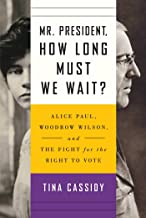 Mr. President, How Long Must We Wait?: Alice Paul, Woodrow Wilson, and the Fight for the Right to Vote