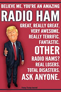 Funny Trump Journal - Believe Me. You're An Amazing Radio Ham Great, Really Great. Very Awesome. Fantastic. Other Radio Hams Total Disasters. Ask ... Gift Better Than A Card 120 Pg Notebook 6x9