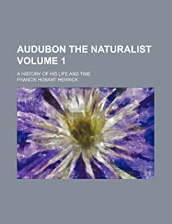 Audubon the Naturalist Volume 1; A History of His Life and Time
