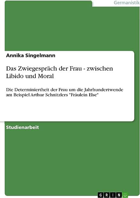 """Das Zwiegespräch der Frau - zwischen Libido und Moral: Die Determiniertheit der Frau um die Jahrhundertwende am Beispiel Arthur Schnitzlers """"Fräulein Else"""" (German Edition)"""