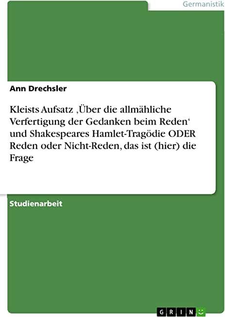 Kleists Aufsatz 'Über die allmähliche Verfertigung der Gedanken beim Reden' und Shakespeares Hamlet-Tragödie ODER Reden oder Nicht-Reden, das ist (hier) die Frage (German Edition)
