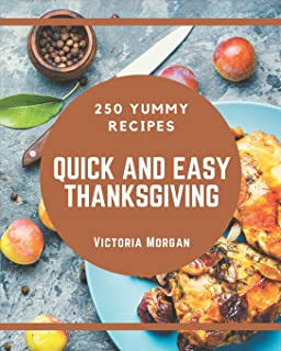 250 Yummy Quick and Easy Thanksgiving Recipes: Start a New Cooking Chapter with Yummy Quick and Easy Thanksgiving Cookbook!