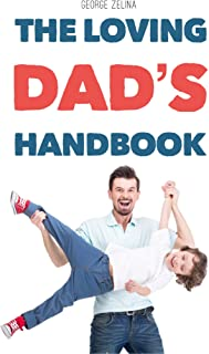 The Loving Dad's Handbook: How to Be a Good Father and Husband (Happiness on Steroids)