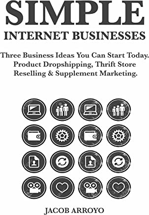 Simple Internet Businesses: Three Business Ideas You Can Start Today. Product Dropshipping,  Thrift Store Reselling & Supplement Marketing. (English Edition)