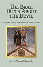 The Bible Truth About the Devil: A Christian's Guide to Understanding the Workings of Satan