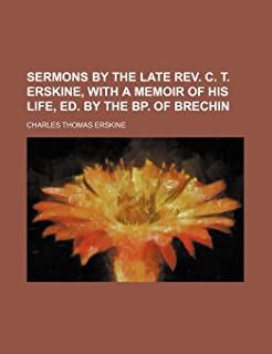 Sermons by the Late REV. C. T. Erskine, with a Memoir of His Life, Ed. by the BP. of Brechin