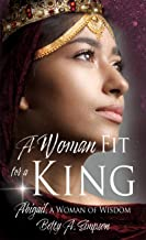 A Woman Fit for a King: Abigail, a Woman of Wisdom