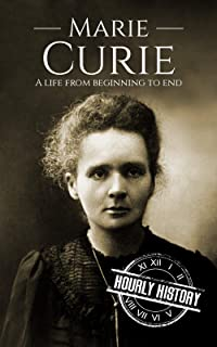 Marie Curie: A Life From Beginning to End (Biographies of Women in History Book 4)