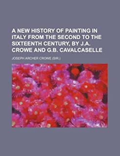 A New History of Painting in Italy from the Second to the Sixteenth Century, by J.A. Crowe and G.B. Cavalcaselle