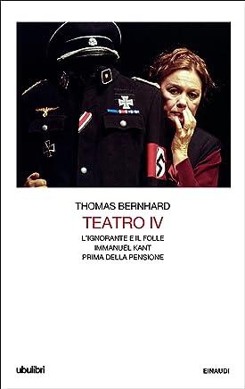 Teatro IV: Lignorante e il folle. Immanuel Kant. Prima della pensione (Il Teatro di Thomas Bernhard Vol. 4)