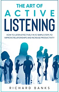 The Art of Active Listening: How to Listen Effectively in 10 Simple Steps to Improve Relationships and Increase Productivity