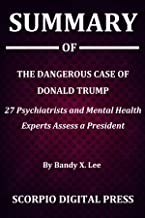 Summary Of The Dangerous Case of Donald Trump : 27 Psychiatrists and Mental Health Experts Assess a President By Bandy X. Lee