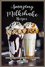 Amazing Milkshake Recipes: Perfect, Easy Milkshakes for All the Seasons
