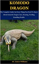 Komodo Dragon: The Complete Guide On Every Thing You Need To Know About Komodo Dragon Care, Housing, Feeding, Handling Hea...