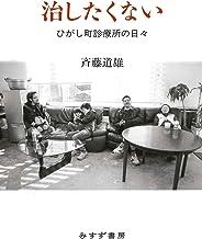表紙: 治したくない――ひがし町診療所の日々   斉藤道雄